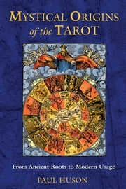Mystical Origins of the Tarot - From Ancient Roots to Modern Usage ebook by Paul Huson