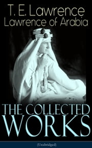 The Collected Works of Lawrence of Arabia (Unabridged) - Seven Pillars of Wisdom + The Mint + The Evolution of a Revolt + Complete Letters (Including Translations of The Odyssey and The Forest Giant) ebook by T. E. Lawrence / Lawrence of Arabia