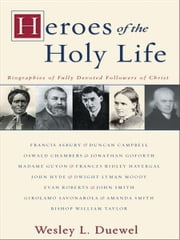 Heroes of the Holy Life - Biographies of Fully Devoted Followers of Christ ebook by Wesley L. Duewel