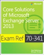 Exam Ref 70-341 Core Solutions of Microsoft Exchange Server 2013 (MCSE) ebook by Paul Robichaux,Bhargav Shukla