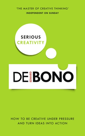 Serious Creativity - How to be creative under pressure and turn ideas into action ebook by Edward de Bono