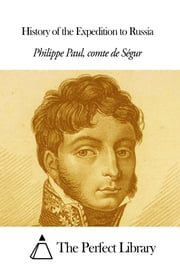 History of the Expedition to Russia ebook by Philippe Paul Comte de Ségur