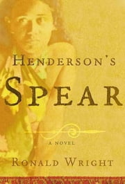 Henderson's Spear - A Novel ebook by Ronald Wright
