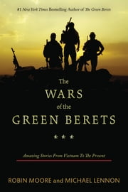 The Wars of the Green Berets - Amazing Stories from Vietnam to the Present ebook by Robin Moore,Michael Lennon,Scott Neil