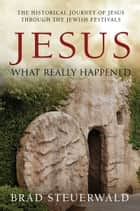 Jesus: What Really Happened ebook by Brad Steuerwald