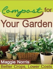 Compost for Your Garden - Better Crops, Lower Costs ebook by Maggie Norris