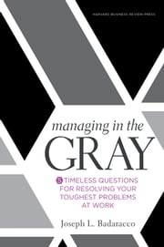 Managing in the Gray - Five Timeless Questions for Resolving Your Toughest Problems at Work ebook by Joseph L. Badaracco Jr.