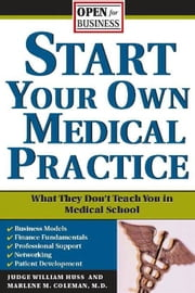 Start Your Own Medical Practice - A Guide to All the Things They Don't Teach You in Medical School about Starting Your Own Practice ebook by Marlene Coleman,Judge Huss