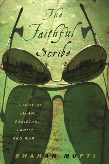 The Faithful Scribe - A Story of Islam, Pakistan, Family, and War ebook by Shahan Mufti