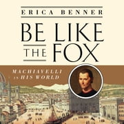 Be Like the Fox - Machiavelli In His World audiobook by Erica Benner