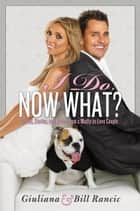I Do, Now What? - Secrets, Stories, and Advice from a Madly-in-Love Couple ebook by Giuliana Rancic, Bill Rancic