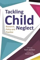 Tackling Child Neglect - Research, Policy and Evidence-Based Practice ebook by Ruth Gardner, Jane Barlow, Jan Horwath,...