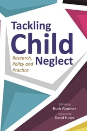 Tackling Child Neglect - Research, Policy and Evidence-Based Practice ebook by Ruth Gardner,Jane Barlow,Jan Horwath,Jenny Woodman,Andrew Turnell,Hilary Kennedy,Sarah Gorin,Amanda Bunn,Debra Allnock,Jan McAllister,Wendy Lee,Marian Brandon,Pippa Belderson,Dan Koziolek,Leigh Taylor,Maeve Macdonald,Whitney R. Rostad,Katelyn M. Guastaferro,John R. Lutzker,Paul Whalley,David Howe