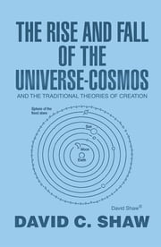 The Rise and Fall of the Universe-Cosmos - And the Traditional Theories of Creation ebook by David C. Shaw