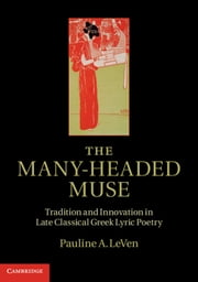 The Many-Headed Muse - Tradition and Innovation in Late Classical Greek Lyric Poetry ebook by Pauline A. LeVen