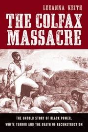 The Colfax Massacre: The Untold Story of Black Power, White Terror, and the Death of Reconstruction ebook by LeeAnna Keith