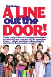 A Line Out the Door - Strategies and Lessons to Maximize Sales, Profits, and Customer Service ebook by Richard L. Gordon