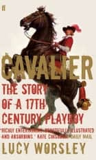 Cavalier - The Story Of A 17th Century Playboy ebook by Lucy Worsley