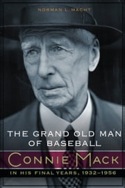 The Grand Old Man of Baseball - Connie Mack in His Final Years, 1932-1956 ebook by Norman L. Macht