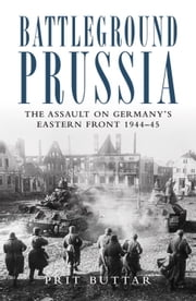 Battleground Prussia - The Assault on Germany's Eastern Front 1944#45 ebook by Prit Buttar