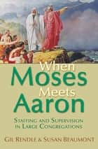 When Moses Meets Aaron - Staffing and Supervision in Large Congregations ebook by Susan Rev. Beaumont, Gil Rendle