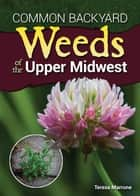 Common Backyard Weeds of the Upper Midwest ebook by Teresa Marrone