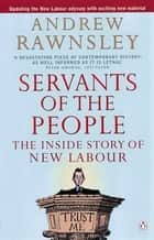 Servants of the People - The Inside Story of New Labour ebook by Andrew Rawnsley