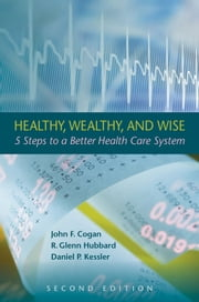 Healthy, Wealthy, and Wise - 5 Steps to a Better Health Care System, Second Edition ebook by John F. Cogan,R. Glenn Hubbard,Daniel P. Kessler