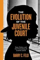 The Evolution of the Juvenile Court - Race, Politics, and the Criminalizing of Juvenile Justice ebook by Barry C. Feld