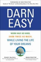 Darn Easy: Work Half as Hard, Earn Twice as Much, While Living the Life of Your Dreams ebook by Peggy McColl, Brian Proctor