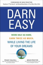 Darn Easy: Work Half as Hard, Earn Twice as Much, While Living the Life of Your Dreams - Work Half as Hard, Earn Twice as Much, While Living the Life of Your Dreams ebook by Peggy McColl,Brian Proctor