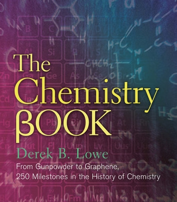 The Chemistry Book - From Gunpowder to Graphene, 250 Milestones in the History of Chemistry ebook by Derek B Lowe