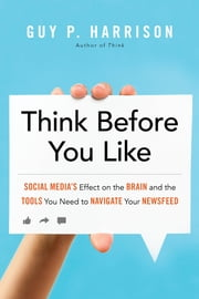 Think Before You Like - Social Media's Effect on the Brain and the Tools You Need to Navigate Your Newsfeed ebook by Guy P. Harrison