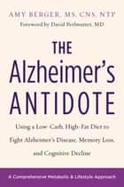 The Alzheimer's Antidote - Using a Low-Carb, High-Fat Diet to Fight Alzheimer's Disease, Memory Loss, and Cognitive Decline ebook by Amy Berger, Dr. David Perlmutter, MD
