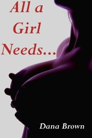 All a Girl Needs... (Three Erotic Tales!) ebook by Dana Brown