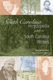 The South Carolina Encyclopedia Guide to South Carolina Writers ebook by Tom Mack,George Singleton