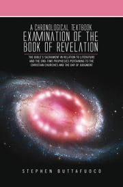 A Chronological Textbook Examination of the Book of Revelation - The Bible's Sacrament in Relation to Literature and the End-Time Prophecies Pertaining to the Christian Churches and the Day of Judgment ebook by Stephen Buttafuoco