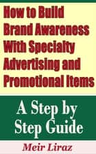 How to Build Brand Awareness With Specialty Advertising and Promotional Items: A Step by Step Guide - Small Business Management ebook by Meir Liraz