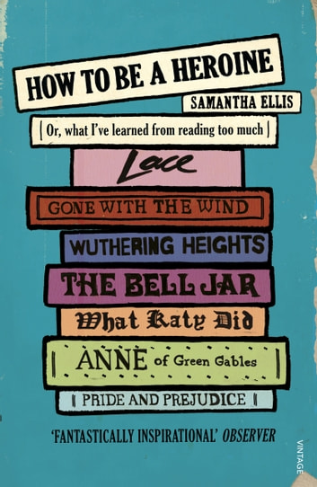 How To Be A Heroine - Or, what I've learned from reading too much ebook by Samantha Ellis