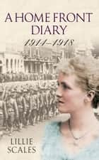 A Home Front Diary 1914-1918 ebook by Lillie Scales,Peter Scales