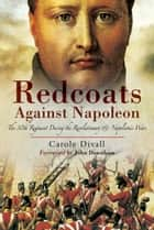 Redcoats Against Napoleon: The 30th Regiment During the Revolutionary and Napoleonic Wars ebook by Divall, Carole