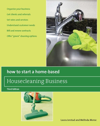 "How to Start a Home-Based Housecleaning Business, 3rd - * Organize Your Business * Get Clients and Referrals * Set Rates and Services * Understand Customer Needs * Bill and Renew Contracts * Offer ""Green"" Cleaning Options ebook by Melinda Morse,Laura Jorstad"