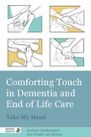 Comforting Touch in Dementia and End of Life Care - Take My Hand ebook by Barbara Goldschmidt,Niamh van Meines,James Goldschmidt