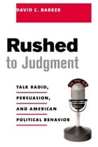 Rushed to Judgment - Talk Radio, Persuasion, and American Political Behavior ebook by David Barker