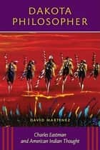 Dakota Philosopher - Charles Eastman and American Indian Thought ebook by David Martinez