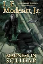 Madness in Solidar - The Ninth Novel in the Bestselling Imager Portfolio eBook by L. E. Modesitt Jr.