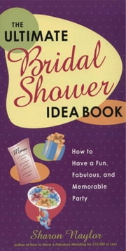The Ultimate Bridal Shower Idea Book - How to Have a Fun, Fabulous, and Memorable Party ebook by Sharon Naylor