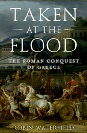 Taken at the Flood: The Roman Conquest of Greece ebook by Robin Waterfield