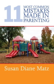 11 Most Common Mistakes Made In Parenting ebook by Susan Diane Matz