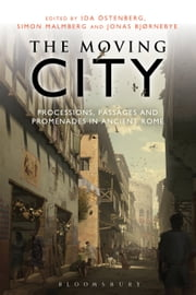 The Moving City - Processions, Passages and Promenades in Ancient Rome ebook by Ida Ostenberg,Simon Malmberg,Jonas Bjørnebye
